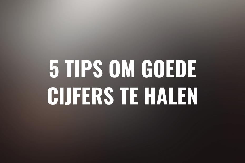 5 tips om goede cijfers te halen